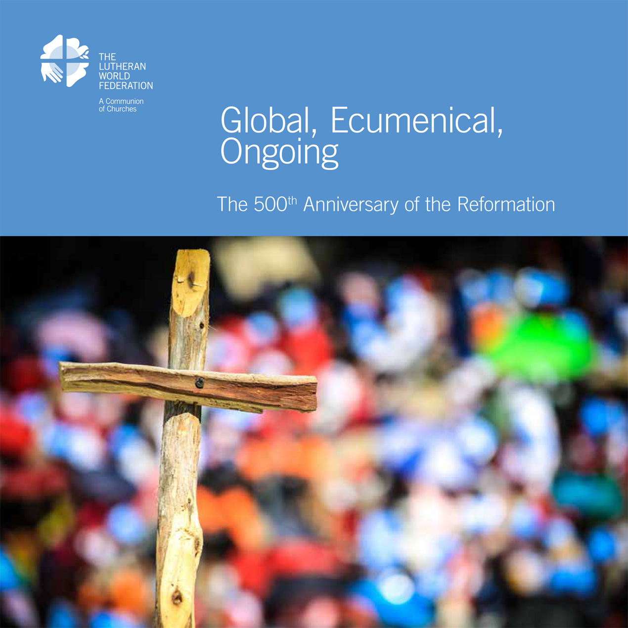Global, Ecumenical, Ongoing. The 500th Anniversary of the Reformation.